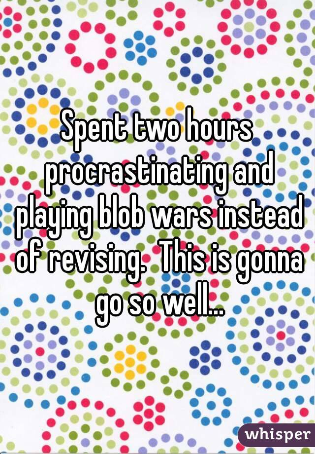 Spent two hours procrastinating and playing blob wars instead of revising.  This is gonna go so well...