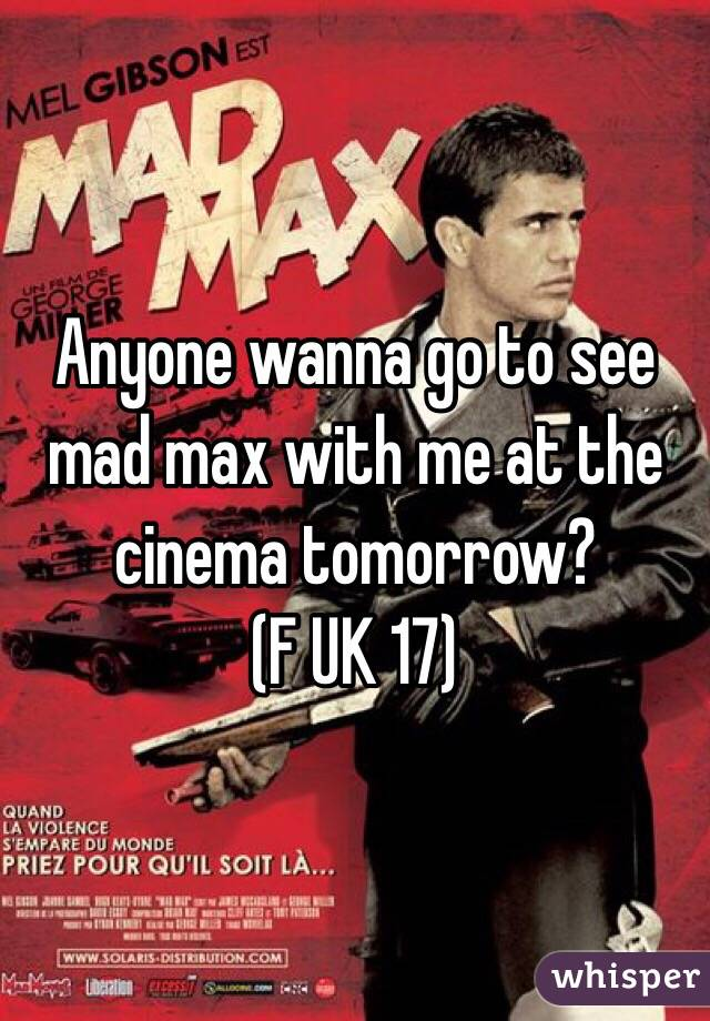 Anyone wanna go to see mad max with me at the cinema tomorrow?  (F UK 17)