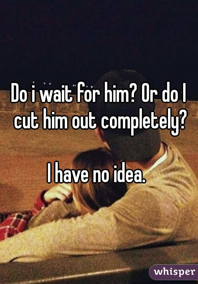 Do i wait for him? Or do I cut him out completely?  I have no idea.