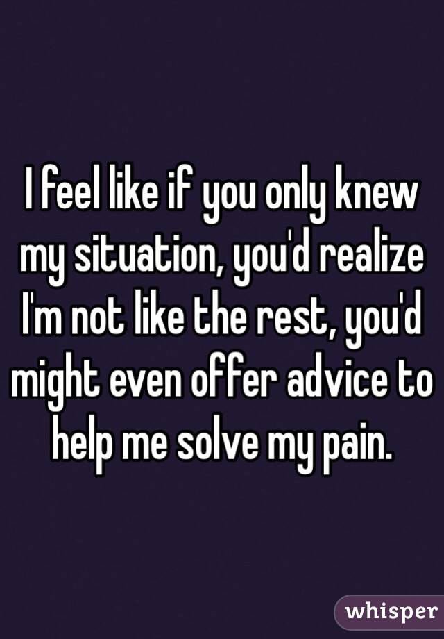 I feel like if you only knew my situation, you'd realize I'm not like the rest, you'd might even offer advice to help me solve my pain.