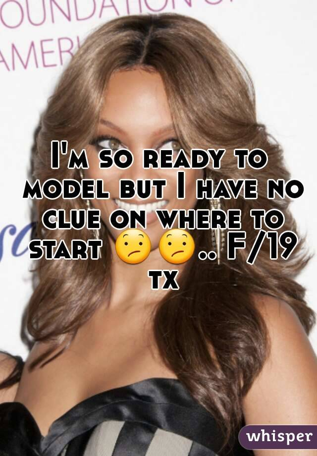 I'm so ready to model but I have no clue on where to start 😕😕.. F/19 tx