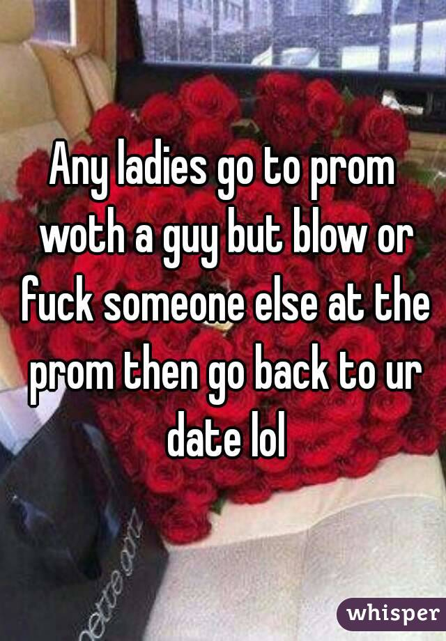Any ladies go to prom woth a guy but blow or fuck someone else at the prom then go back to ur date lol