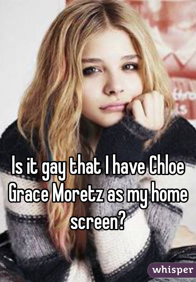 Is it gay that I have Chloe Grace Moretz as my home screen?
