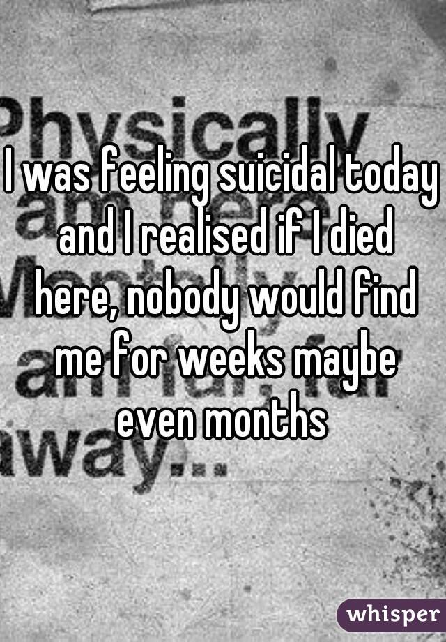 I was feeling suicidal today and I realised if I died here, nobody would find me for weeks maybe even months
