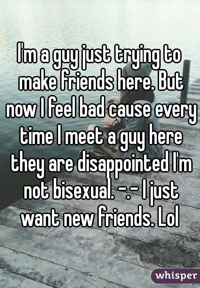 I'm a guy just trying to make friends here. But now I feel bad cause every time I meet a guy here they are disappointed I'm not bisexual. -.- I just want new friends. Lol