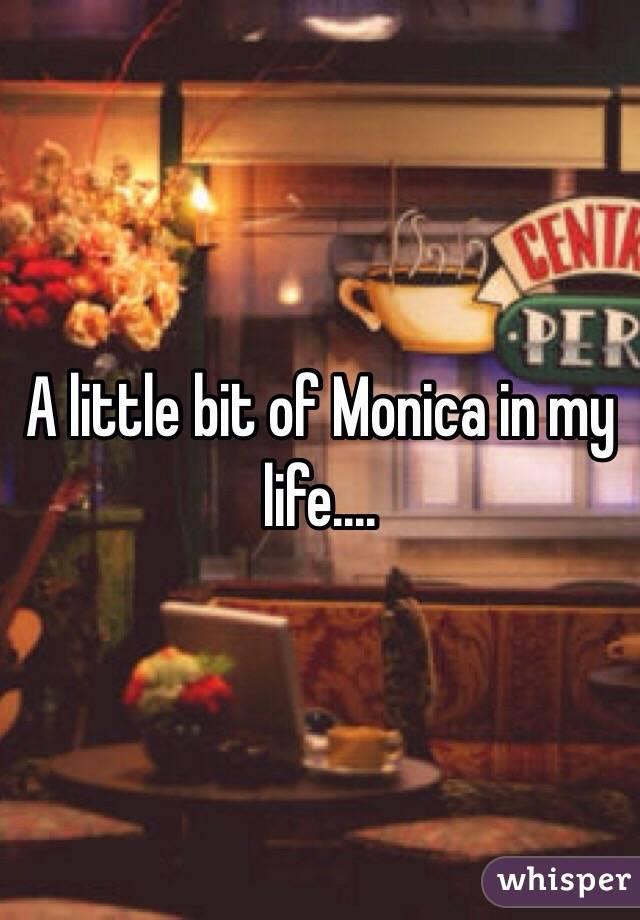 A little bit of Monica in my life....