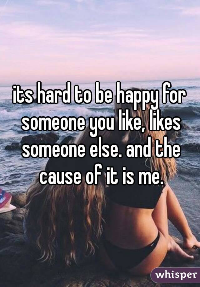 its hard to be happy for someone you like, likes someone else. and the cause of it is me.