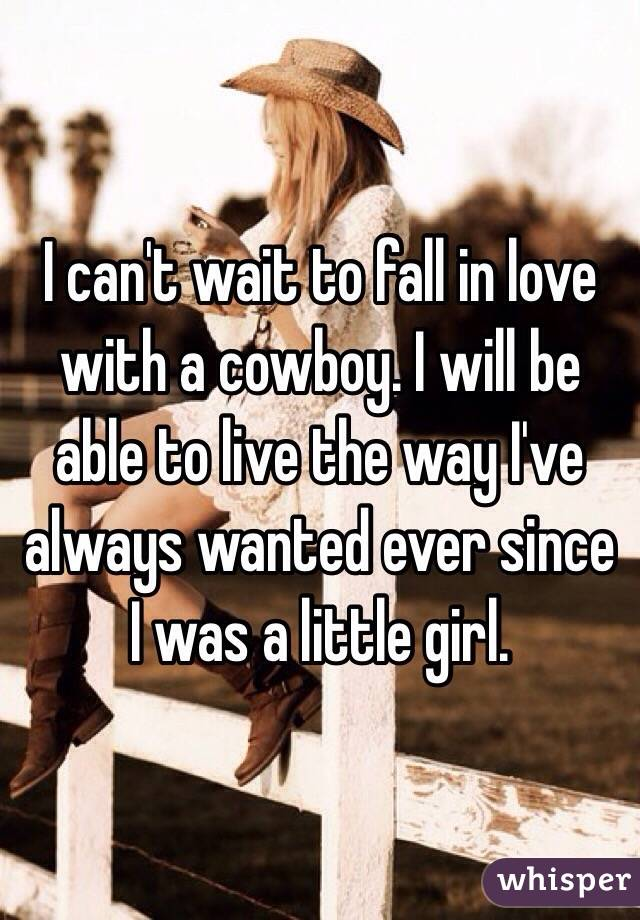 I can't wait to fall in love with a cowboy. I will be able to live the way I've always wanted ever since I was a little girl.