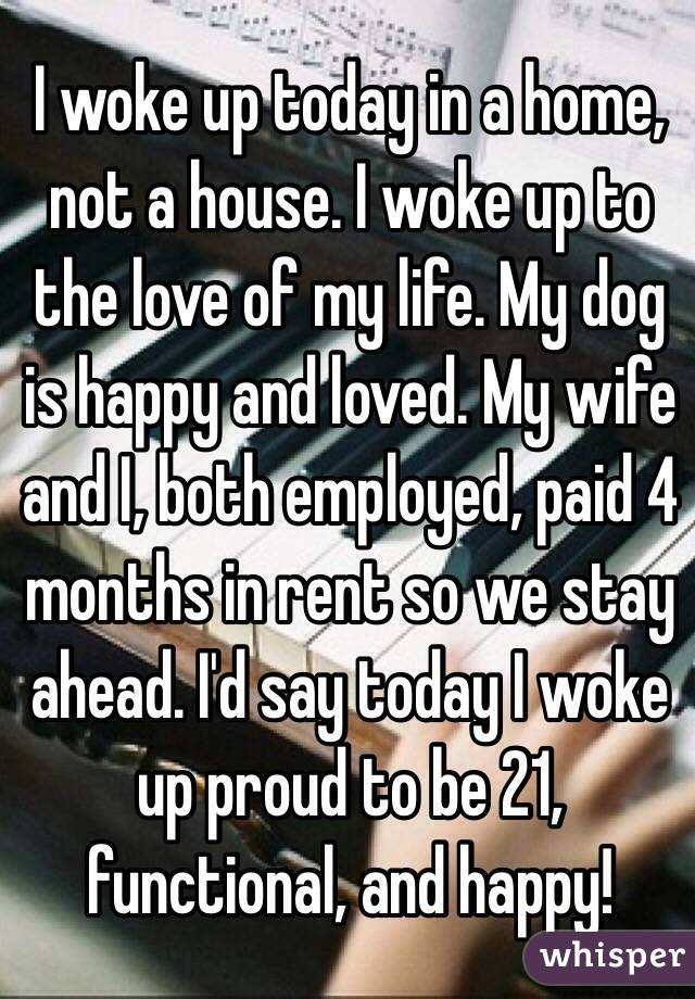 I woke up today in a home, not a house. I woke up to the love of my life. My dog is happy and loved. My wife and I, both employed, paid 4 months in rent so we stay ahead. I'd say today I woke up proud to be 21, functional, and happy!