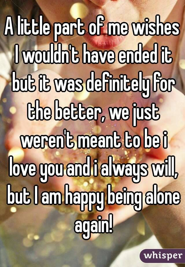 A little part of me wishes I wouldn't have ended it but it was definitely for the better, we just weren't meant to be i love you and i always will, but I am happy being alone again!