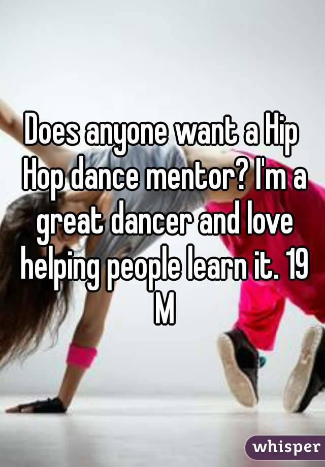 Does anyone want a Hip Hop dance mentor? I'm a great dancer and love helping people learn it. 19 M