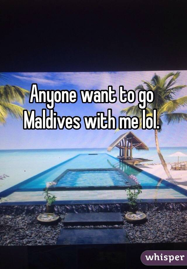 Anyone want to go Maldives with me lol.