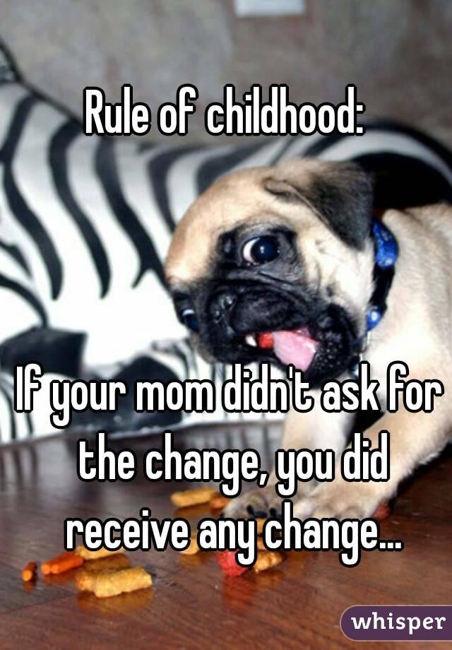 Rule of childhood:     If your mom didn't ask for the change, you did receive any change...