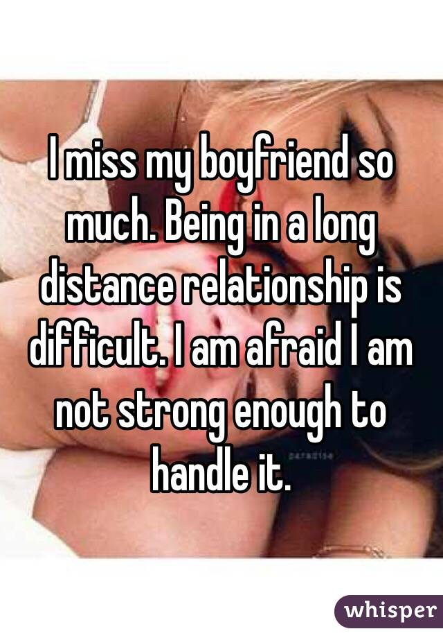 I miss my boyfriend so much. Being in a long distance relationship is difficult. I am afraid I am not strong enough to handle it.