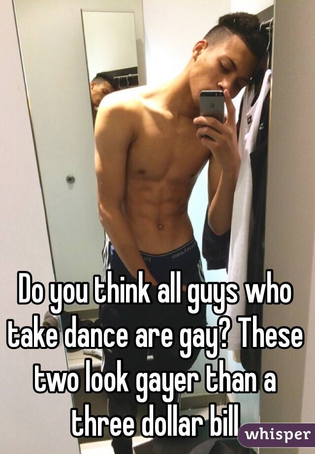 Do you think all guys who take dance are gay? These two look gayer than a three dollar bill