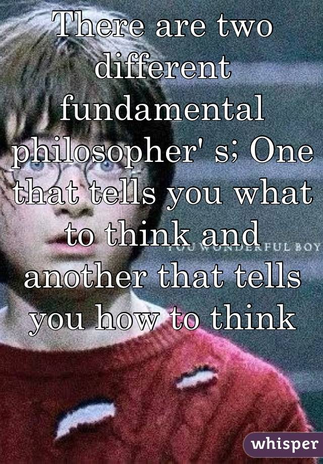 There are two different fundamental philosopher' s; One that tells you what to think and another that tells you how to think