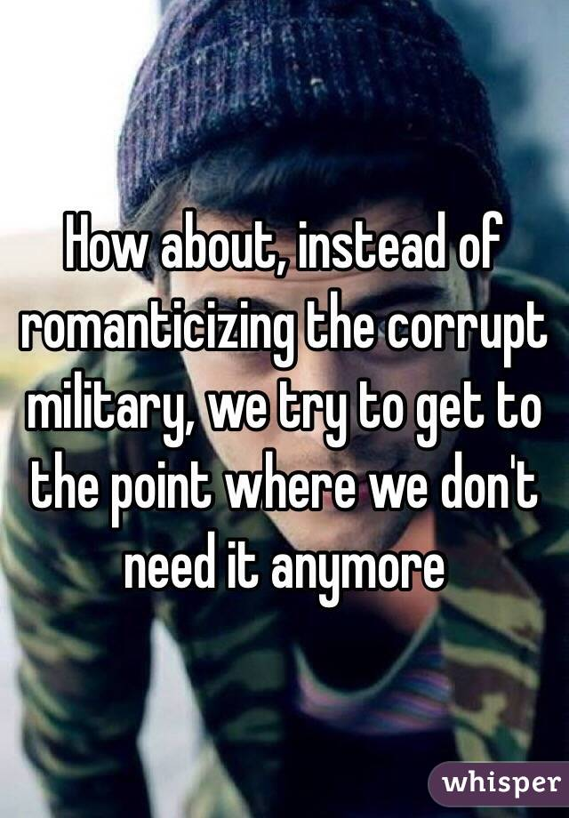 How about, instead of romanticizing the corrupt military, we try to get to the point where we don't need it anymore
