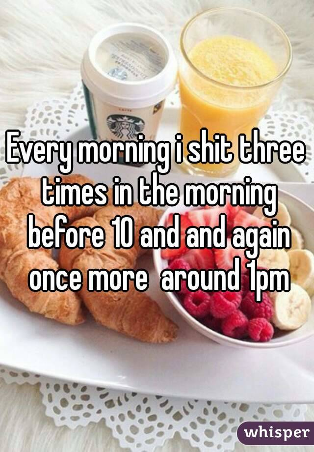 Every morning i shit three times in the morning before 10 and and again once more  around 1pm