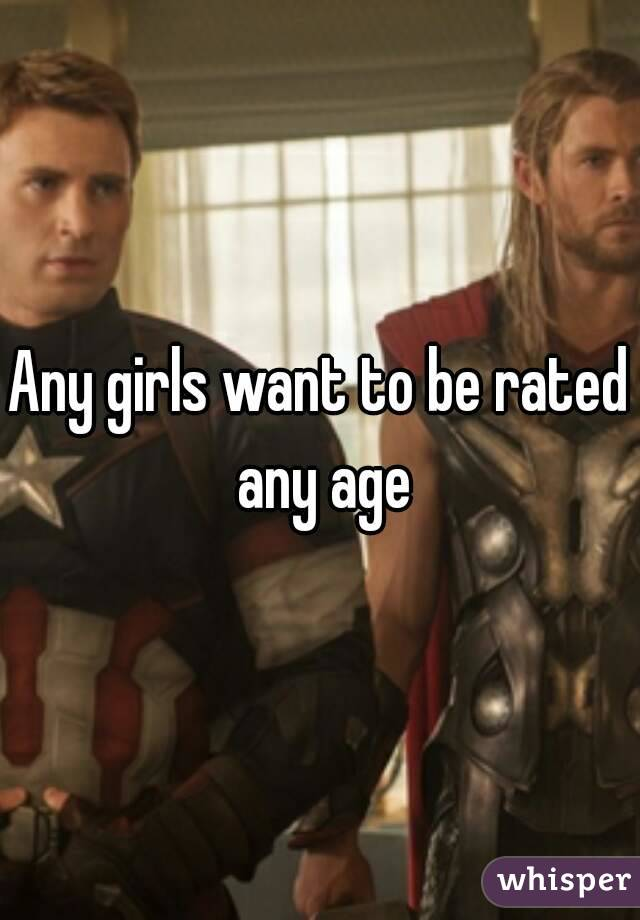Any girls want to be rated any age