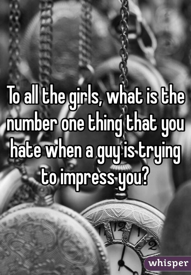 To all the girls, what is the number one thing that you hate when a guy is trying to impress you?