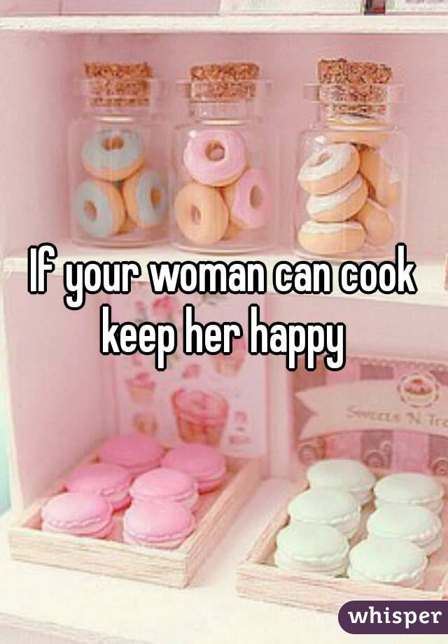 If your woman can cook keep her happy