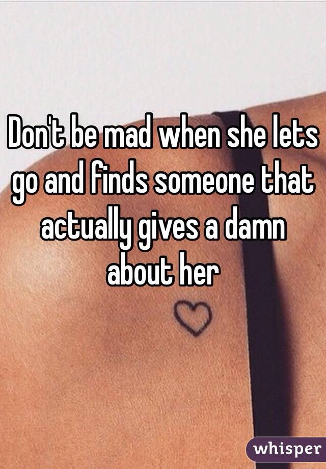 Don't be mad when she lets go and finds someone that actually gives a damn about her