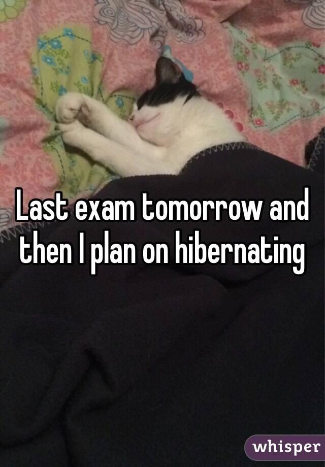 Last exam tomorrow and then I plan on hibernating