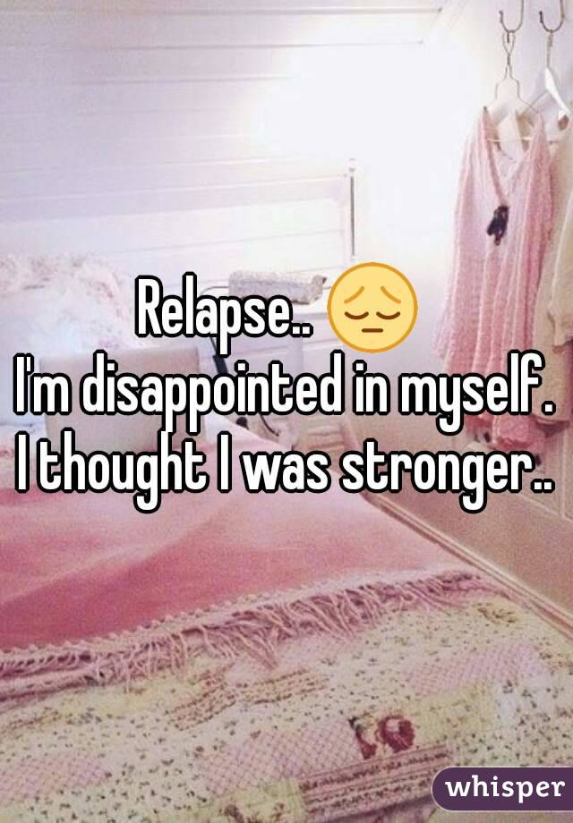 Relapse.. 😔  I'm disappointed in myself. I thought I was stronger..