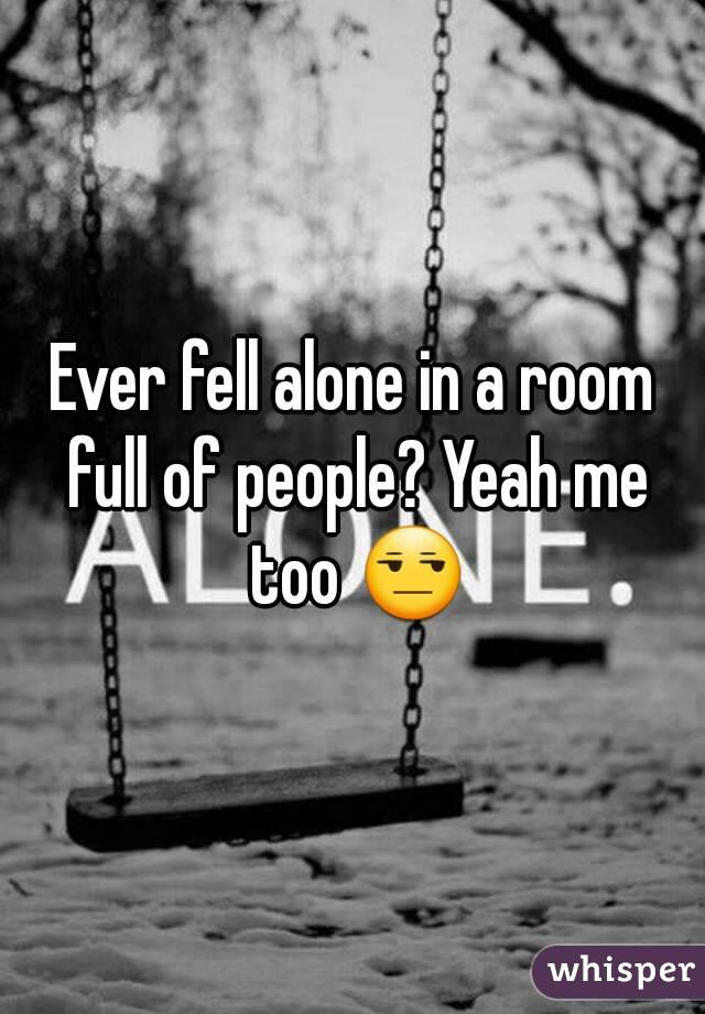 Ever fell alone in a room full of people? Yeah me too 😒