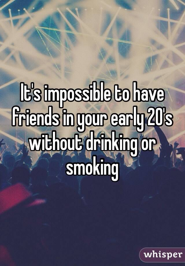 It's impossible to have friends in your early 20's without drinking or smoking