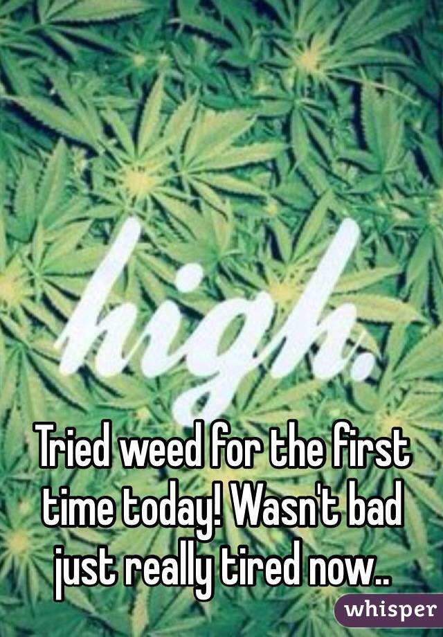 Tried weed for the first time today! Wasn't bad just really tired now..