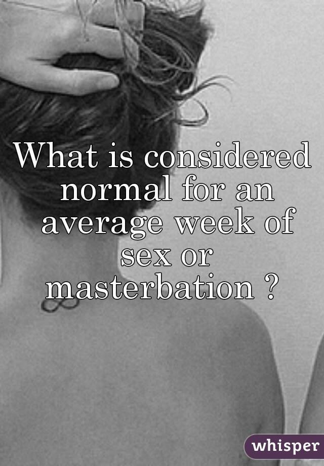What is considered normal for an average week of sex or masterbation ?