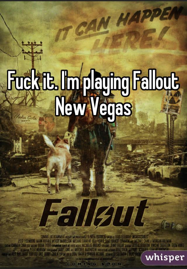 Fuck it. I'm playing Fallout New Vegas