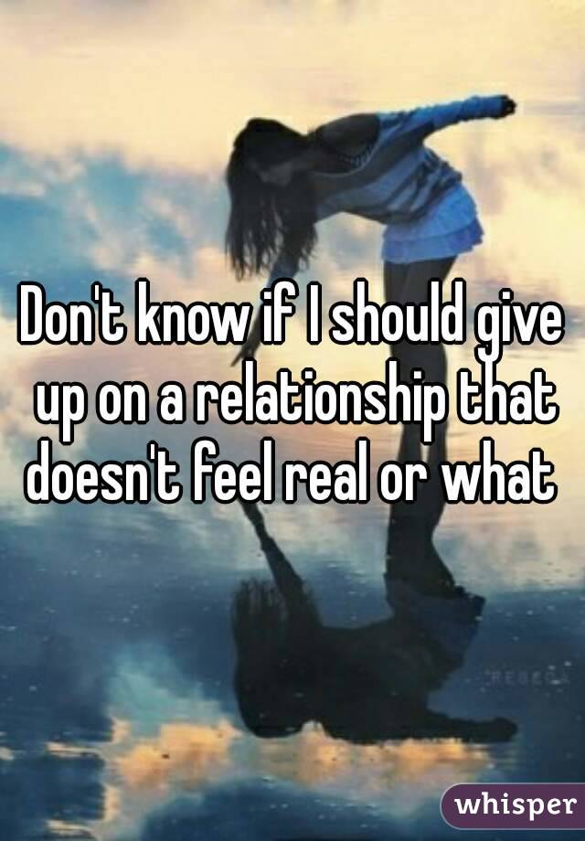 Don't know if I should give up on a relationship that doesn't feel real or what