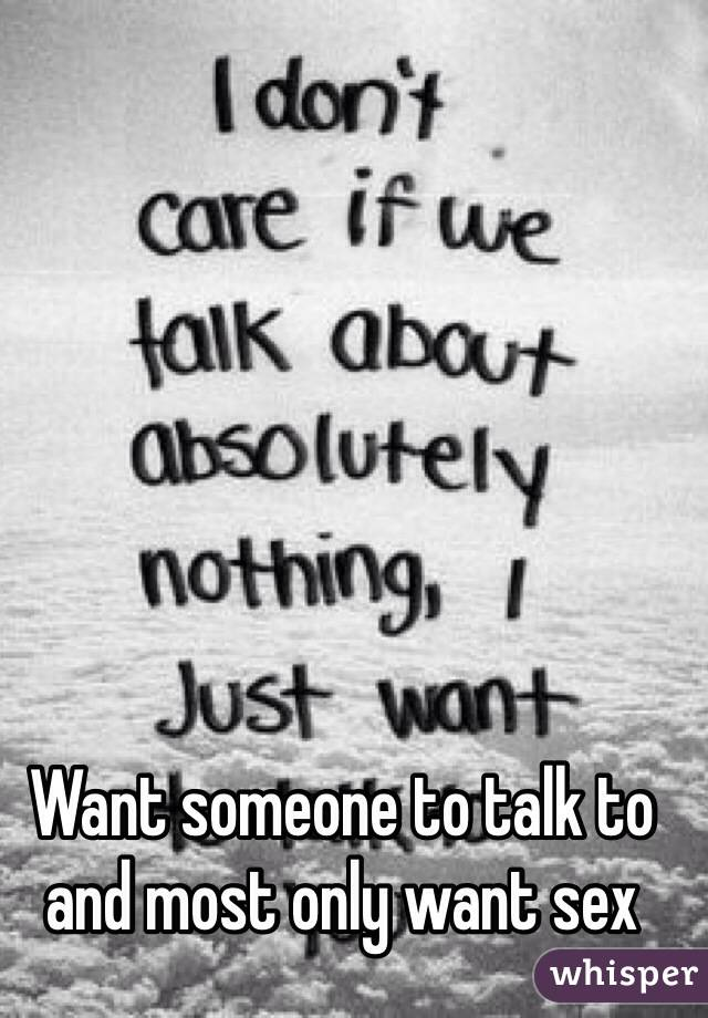Want someone to talk to and most only want sex