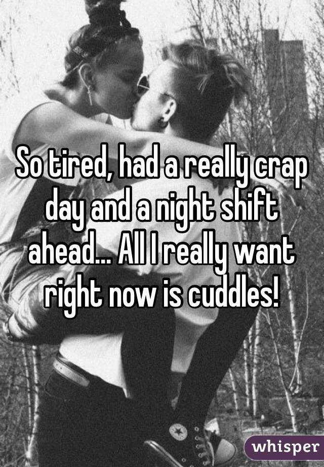 So tired, had a really crap day and a night shift ahead... All I really want right now is cuddles!