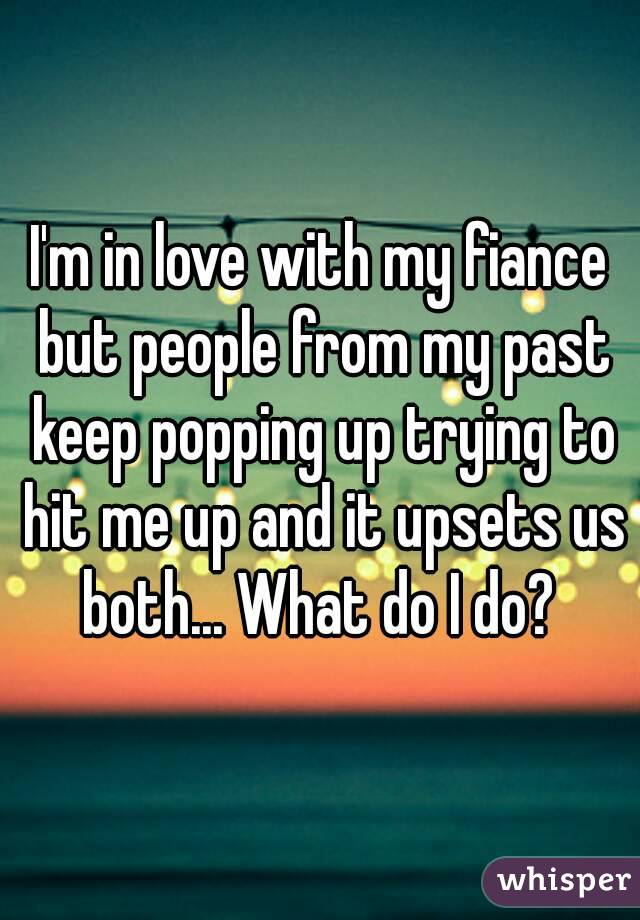 I'm in love with my fiance but people from my past keep popping up trying to hit me up and it upsets us both... What do I do?