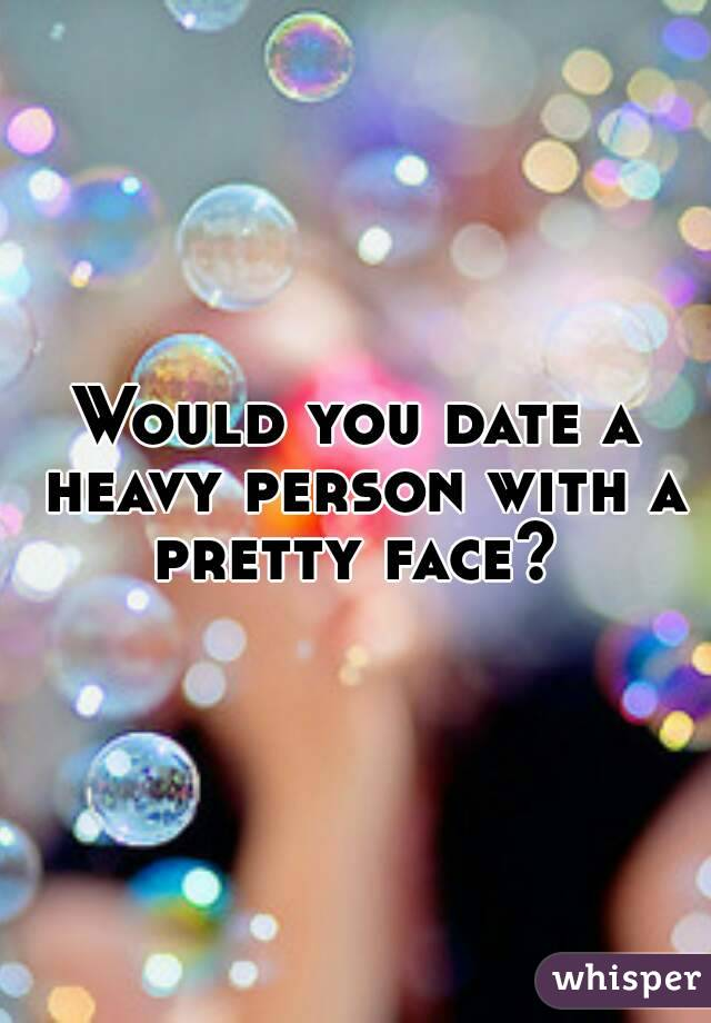 Would you date a heavy person with a pretty face?