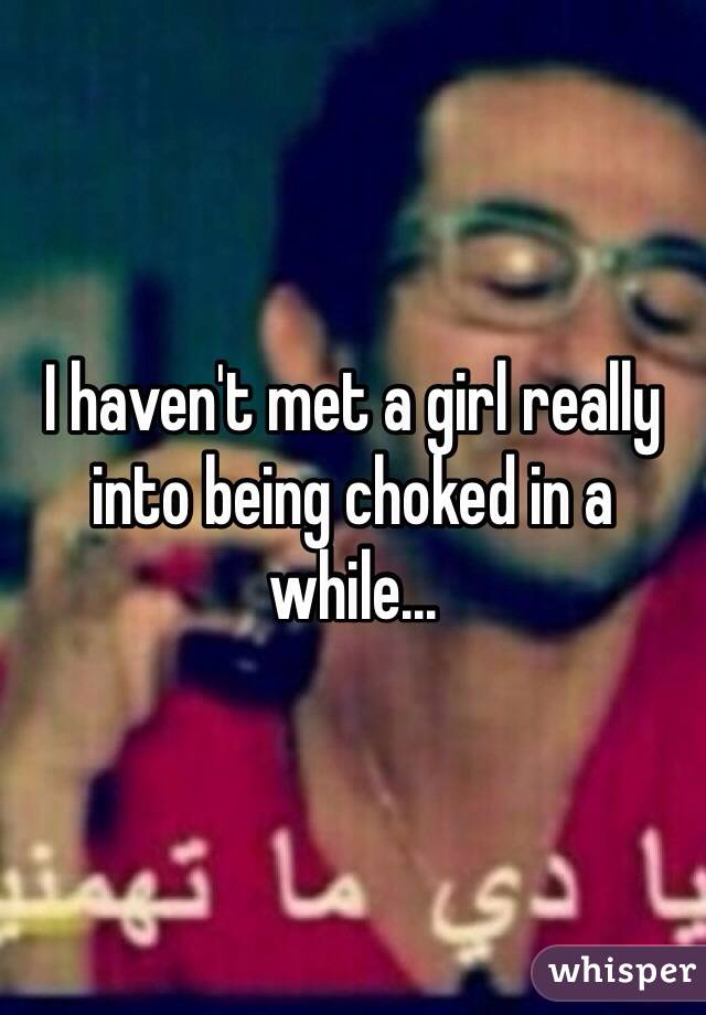 I haven't met a girl really into being choked in a while...