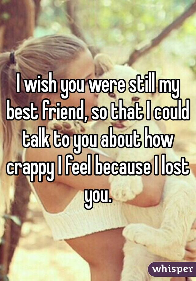 I wish you were still my best friend, so that I could talk to you about how crappy I feel because I lost you.