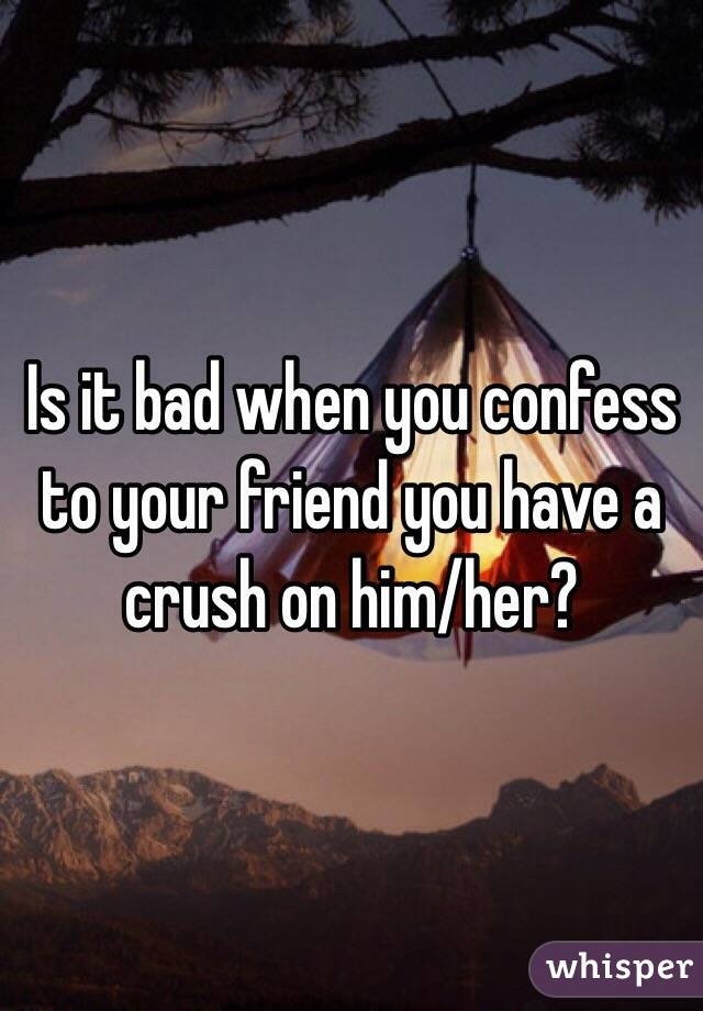 Is it bad when you confess to your friend you have a crush on him/her?