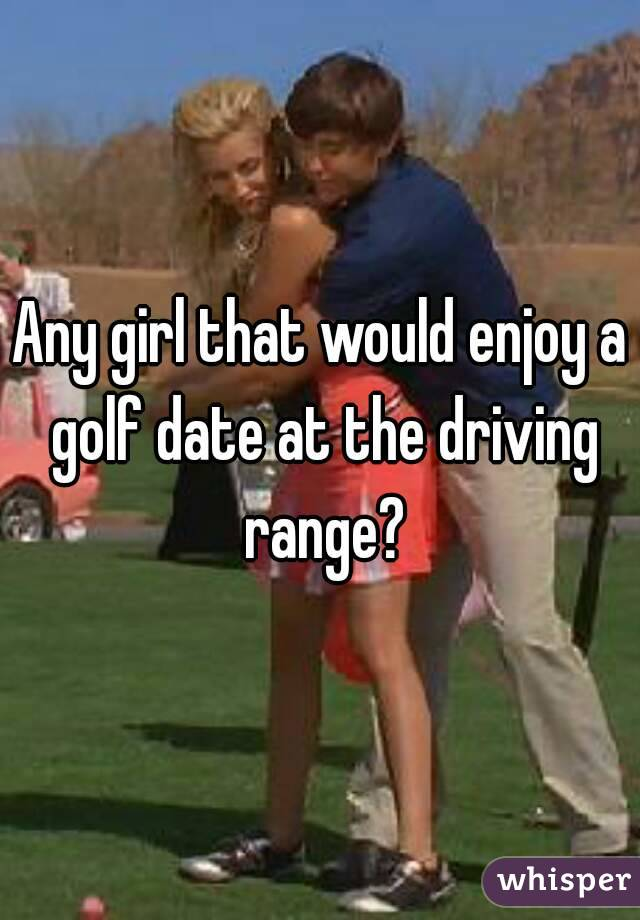 Any girl that would enjoy a golf date at the driving range?