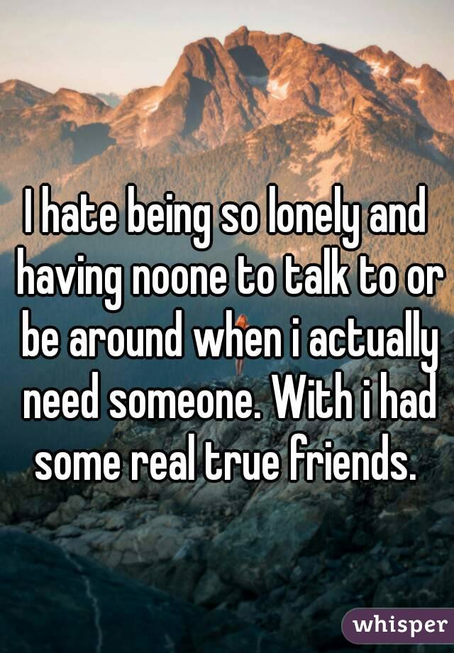 I hate being so lonely and having noone to talk to or be around when i actually need someone. With i had some real true friends.