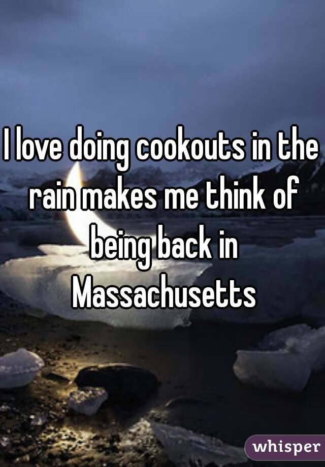 I love doing cookouts in the rain makes me think of being back in Massachusetts