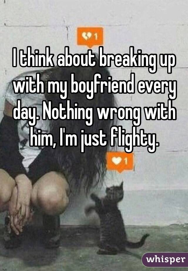 I think about breaking up with my boyfriend every day. Nothing wrong with him, I'm just flighty.