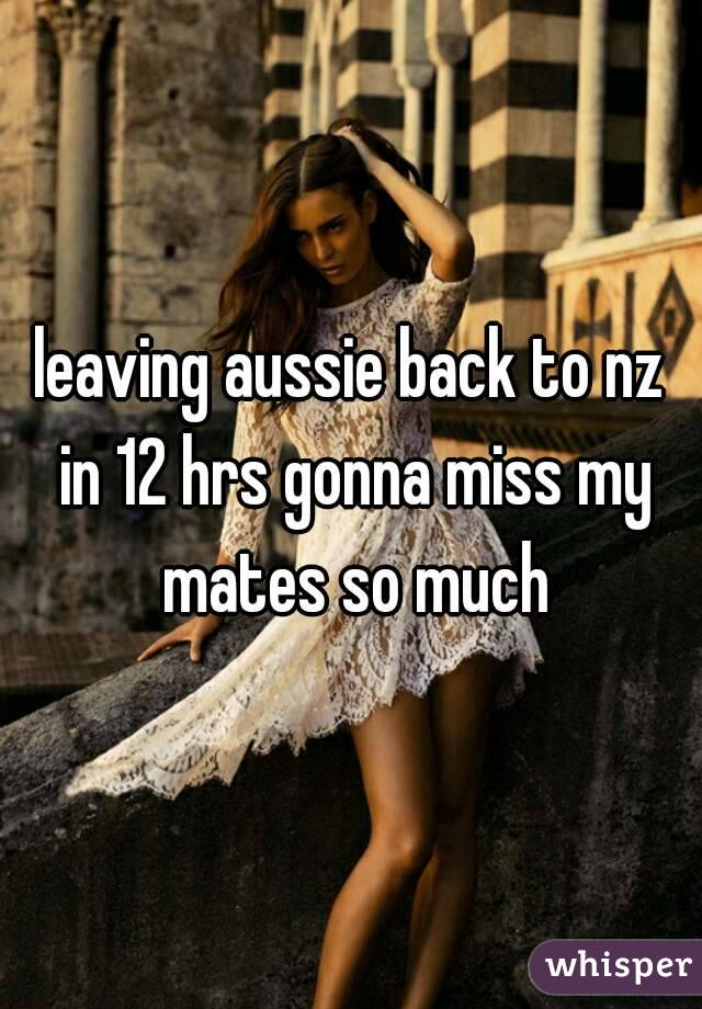 leaving aussie back to nz in 12 hrs gonna miss my mates so much