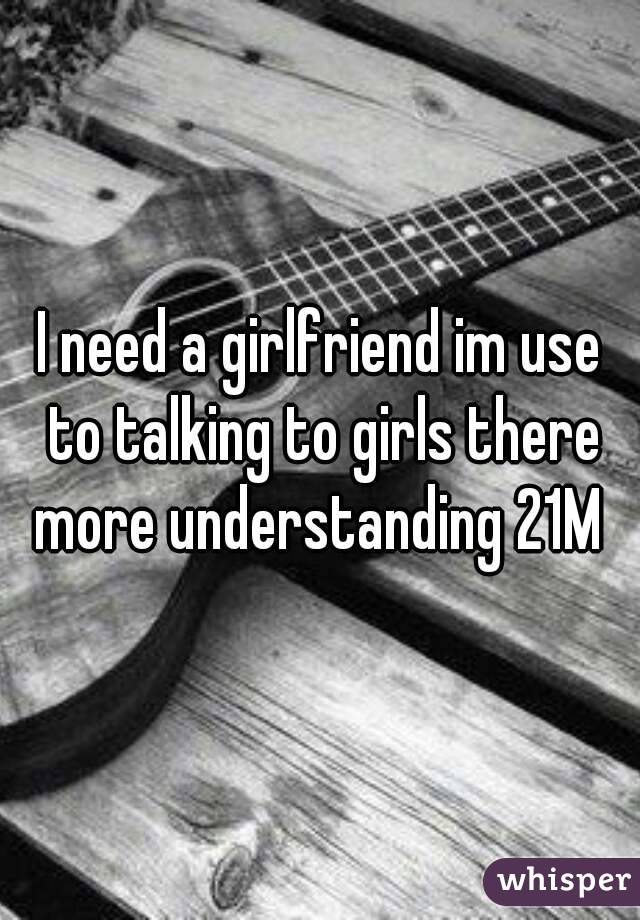 I need a girlfriend im use to talking to girls there more understanding 21M