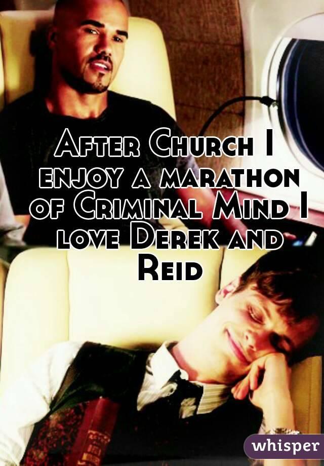 After Church I enjoy a marathon of Criminal Mind I love Derek and Reid