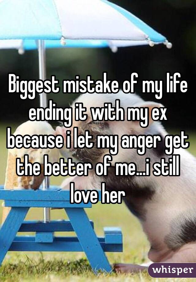 Biggest mistake of my life ending it with my ex because i let my anger get the better of me...i still love her