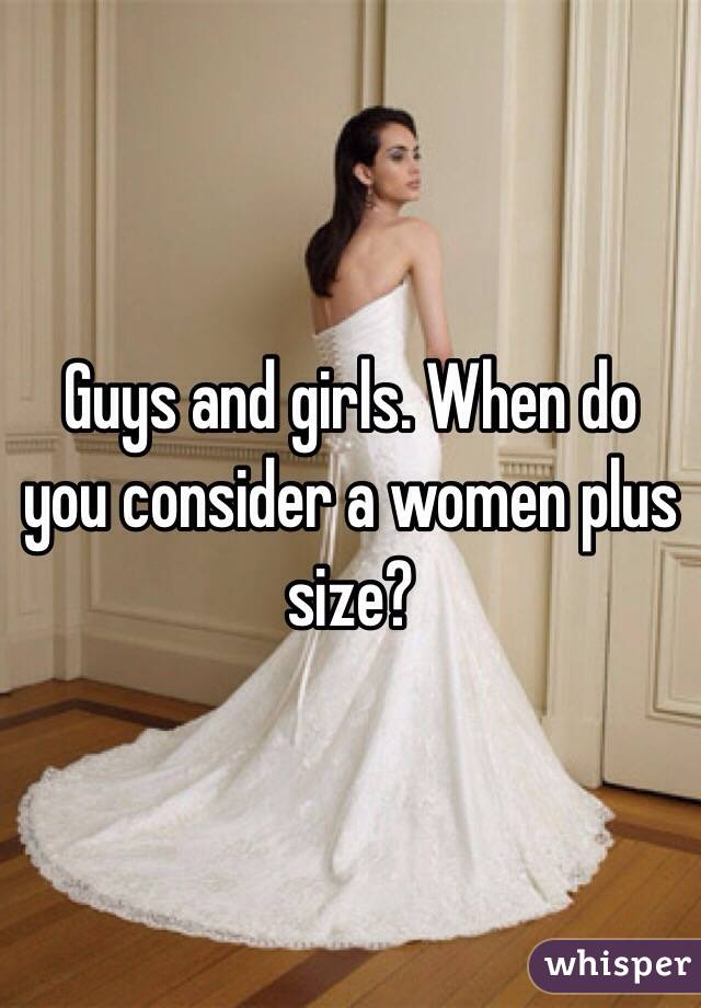 Guys and girls. When do you consider a women plus size?